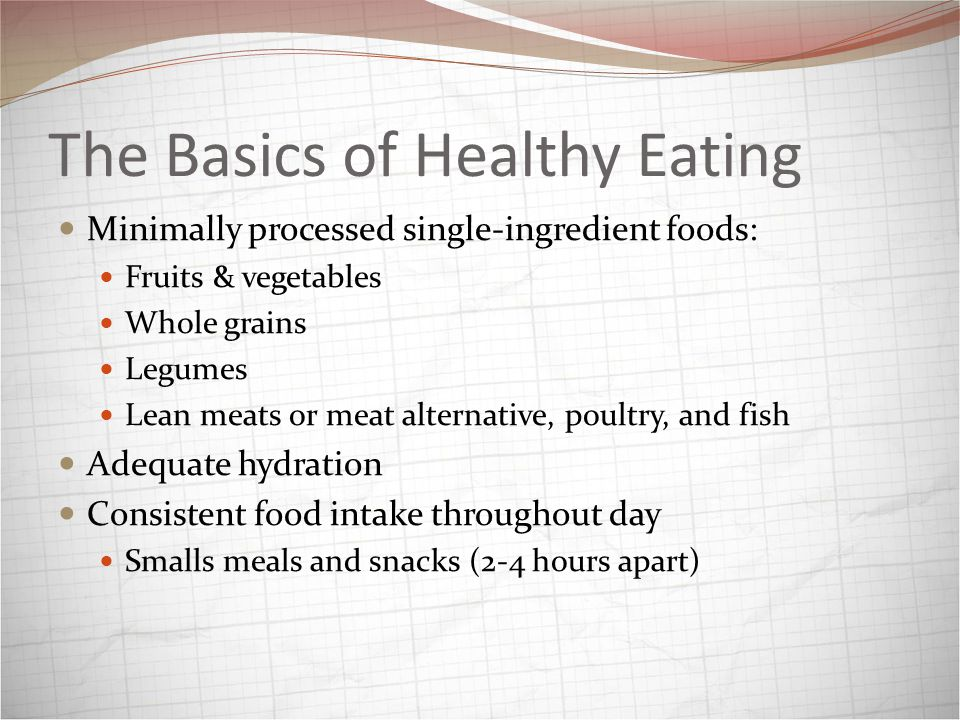 The Basics of Healthy Eating Minimally processed single-ingredient foods: Fruits & vegetables Whole grains Legumes Lean meats or meat alternative, poultry, and fish Adequate hydration Consistent food intake throughout day Smalls meals and snacks (2-4 hours apart)