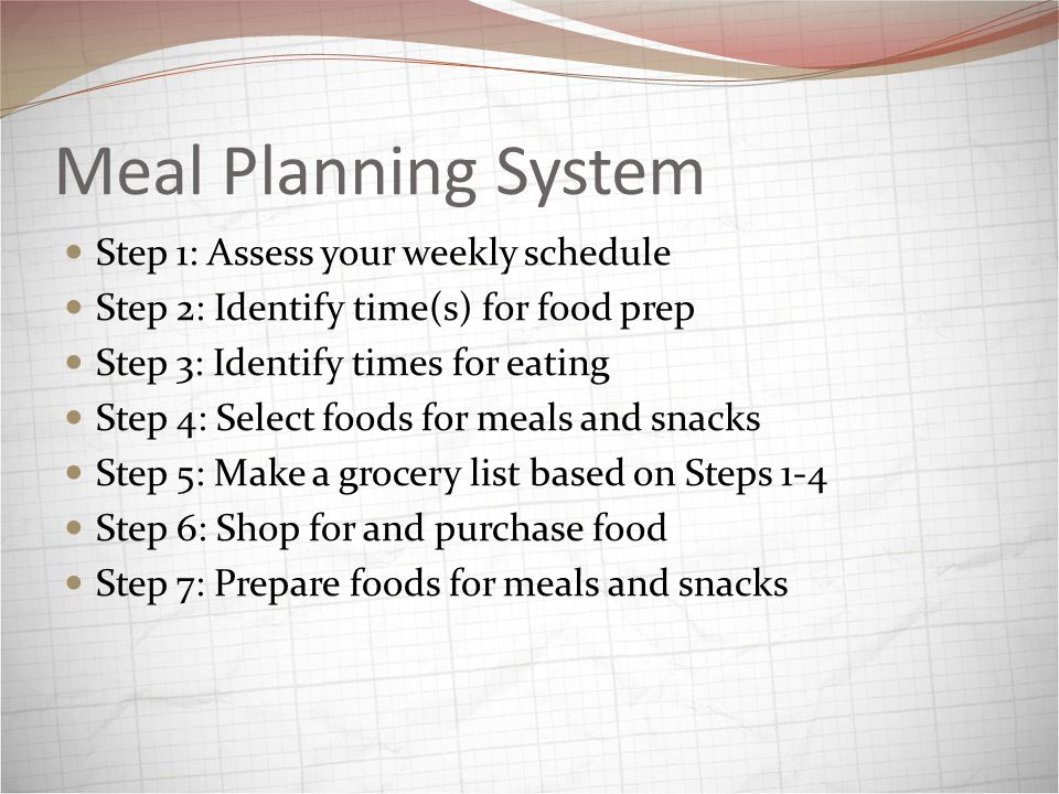 Meal Planning System Step 1: Assess your weekly schedule Step 2: Identify time(s) for food prep Step 3: Identify times for eating Step 4: Select foods for meals and snacks Step 5: Make a grocery list based on Steps 1-4 Step 6: Shop for and purchase food Step 7: Prepare foods for meals and snacks