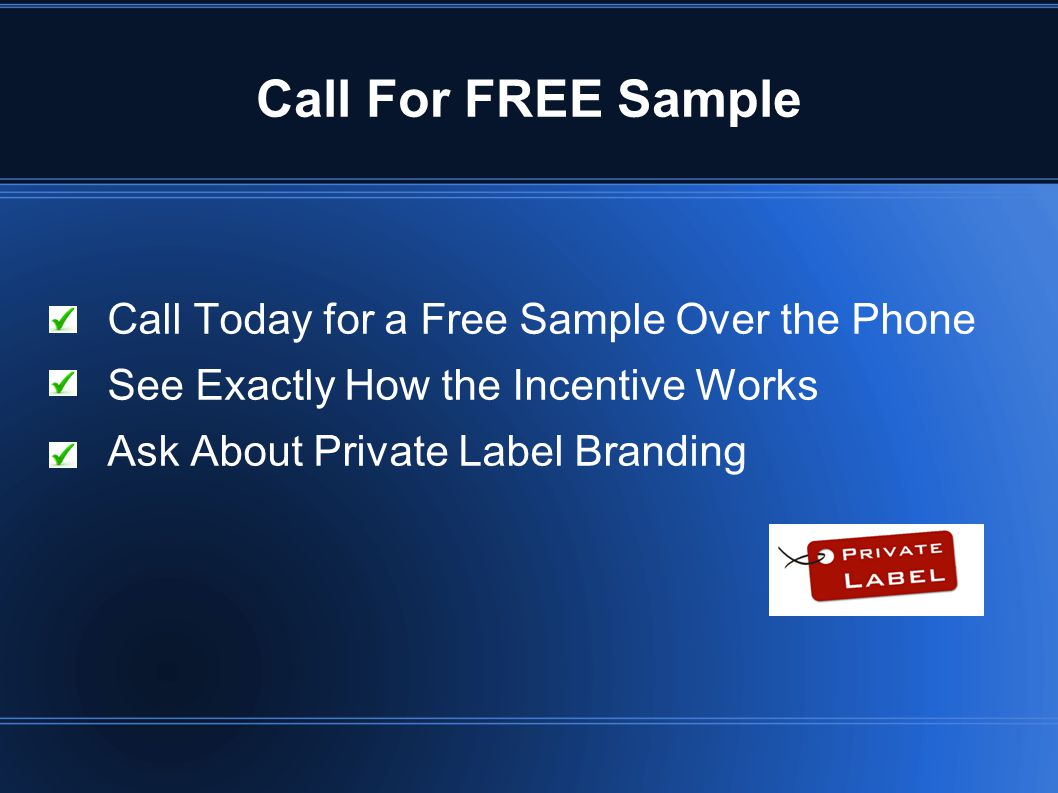 Call For FREE Sample Call Today for a Free Sample Over the Phone See Exactly How the Incentive Works Ask About Private Label Branding