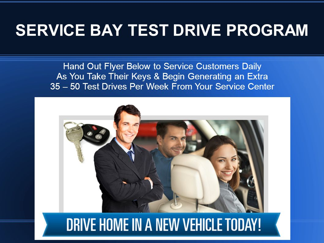 Hand Out Flyer Below to Service Customers Daily As You Take Their Keys & Begin Generating an Extra 35 – 50 Test Drives Per Week From Your Service Center SERVICE BAY TEST DRIVE PROGRAM