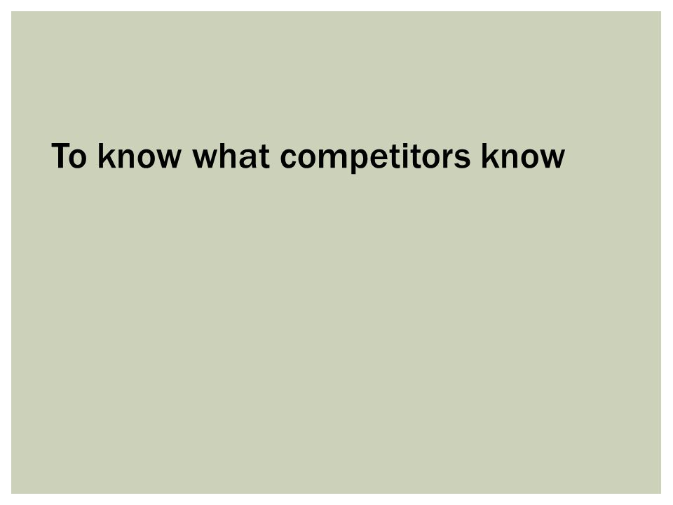 To know what competitors know
