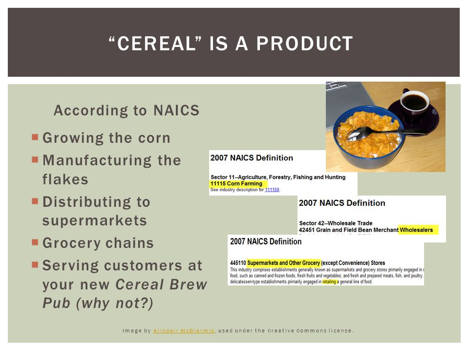 According to NAICS  Growing the corn  Manufacturing the flakes  Distributing to supermarkets  Grocery chains  Serving customers at your new Cereal Brew Pub (why not ) Image by Alisdair McDiarmid, used under the Creative Commons license.Alisdair McDiarmid CEREAL IS A PRODUCT
