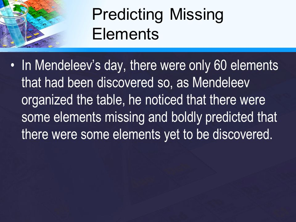 Predicting Missing Elements In Mendeleev's day, there were only 60 elements that had been discovered so, as Mendeleev organized the table, he noticed