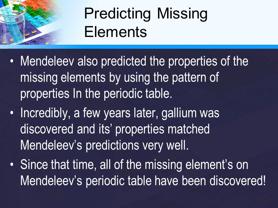 Predicting Missing Elements Mendeleev also predicted the properties of the missing elements by using the pattern of properties In the periodic table.