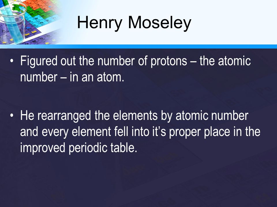 Henry Moseley Figured out the number of protons – the atomic number – in an atom. He rearranged the elements by atomic number and every element fell i