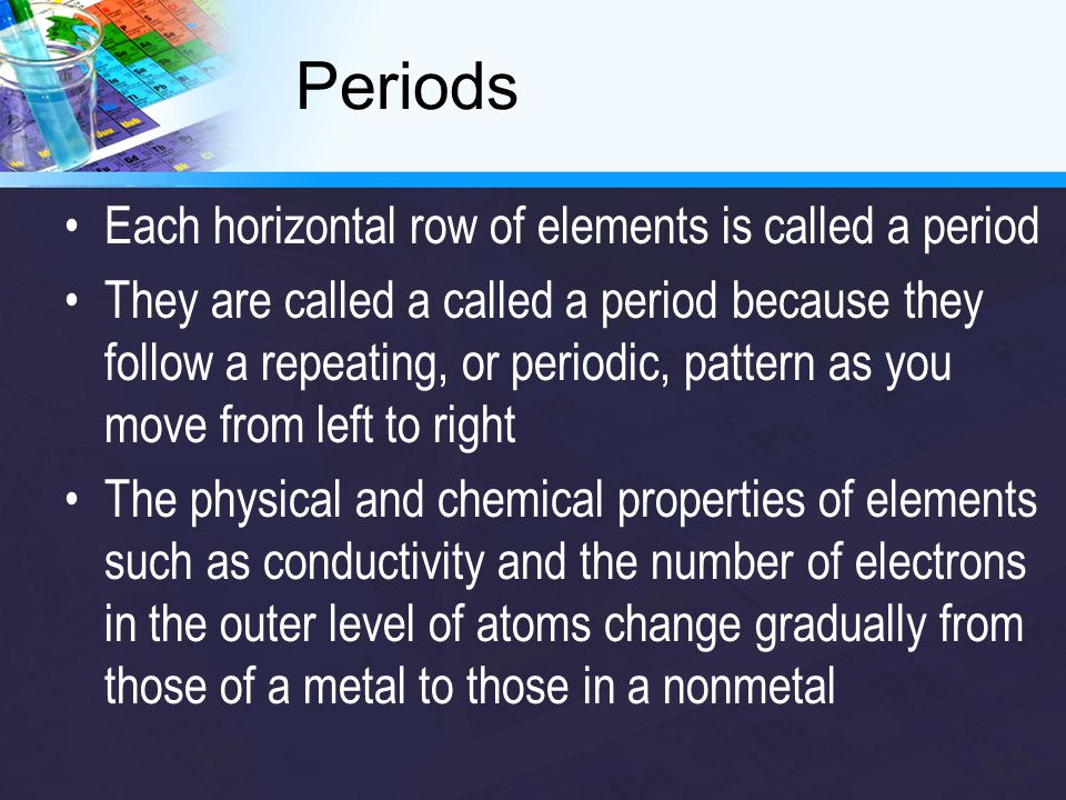 Periods Each horizontal row of elements is called a period They are called a called a period because they follow a repeating, or periodic, pattern as