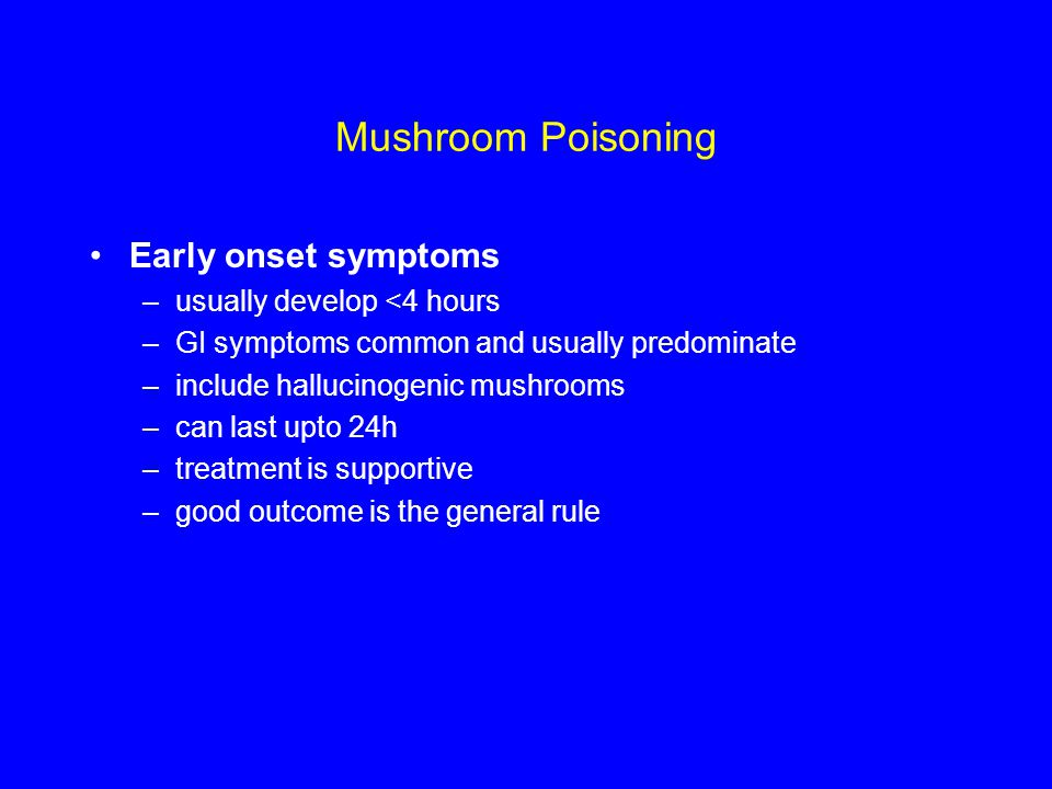 Mushroom Poisoning Early onset symptoms –usually develop <4 hours –GI symptoms common and usually predominate –include hallucinogenic mushrooms –can last upto 24h –treatment is supportive –good outcome is the general rule