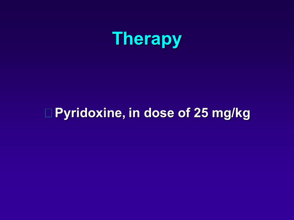 Therapy •Pyridoxine, in dose of 25 mg/kg