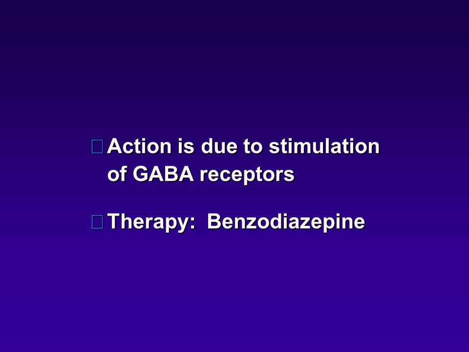 •Action is due to stimulation of GABA receptors •Therapy: Benzodiazepine