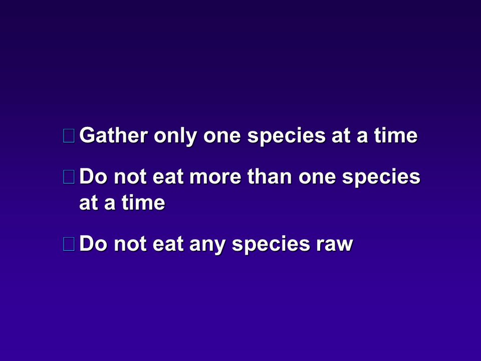 •Gather only one species at a time •Do not eat more than one species at a time •Do not eat any species raw
