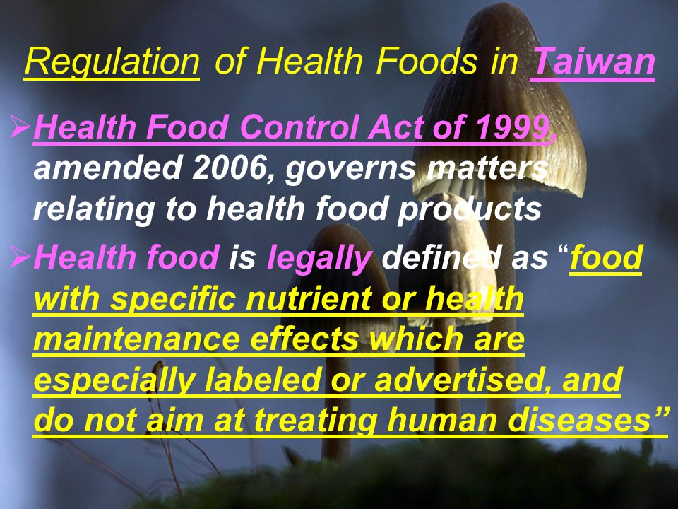 Regulation of Health Foods in Taiwan  Health Food Control Act of 1999, amended 2006, governs matters relating to health food products  Health food is legally defined as food with specific nutrient or health maintenance effects which are especially labeled or advertised, and do not aim at treating human diseases
