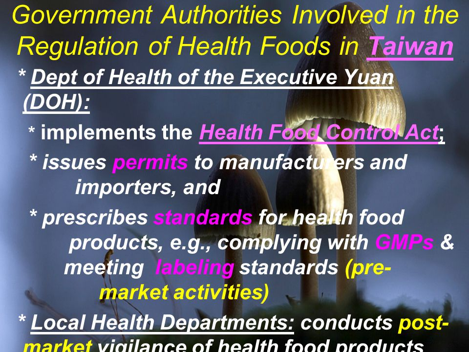 Government Authorities Involved in the Regulation of Health Foods in Taiwan * Dept of Health of the Executive Yuan (DOH): * implements the Health Food Control Act; * issues permits to manufacturers and importers, and * prescribes standards for health food products, e.g., complying with GMPs & meeting labeling standards (pre- market activities) * Local Health Departments: conducts post- market vigilance of health food products