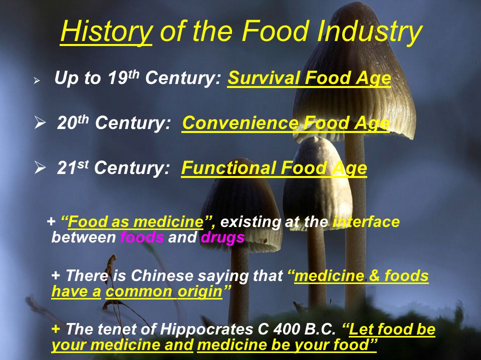 History of the Food Industry  Up to 19 th Century: Survival Food Age  20 th Century: Convenience Food Age  21 st Century: Functional Food Age + Food as medicine , existing at the interface between foods and drugs + There is Chinese saying that medicine & foods have a common origin + The tenet of Hippocrates C 400 B.C.