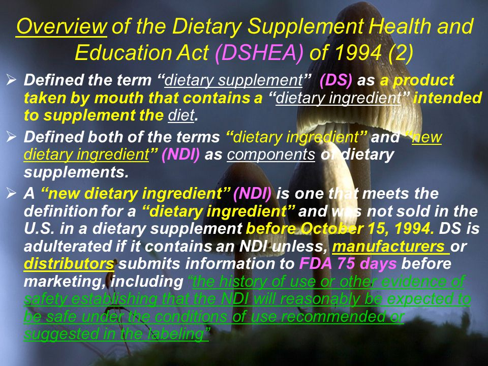 Overview of the Dietary Supplement Health and Education Act (DSHEA) of 1994 (2)  Defined the term dietary supplement (DS) as a product taken by mouth that contains a dietary ingredient intended to supplement the diet.