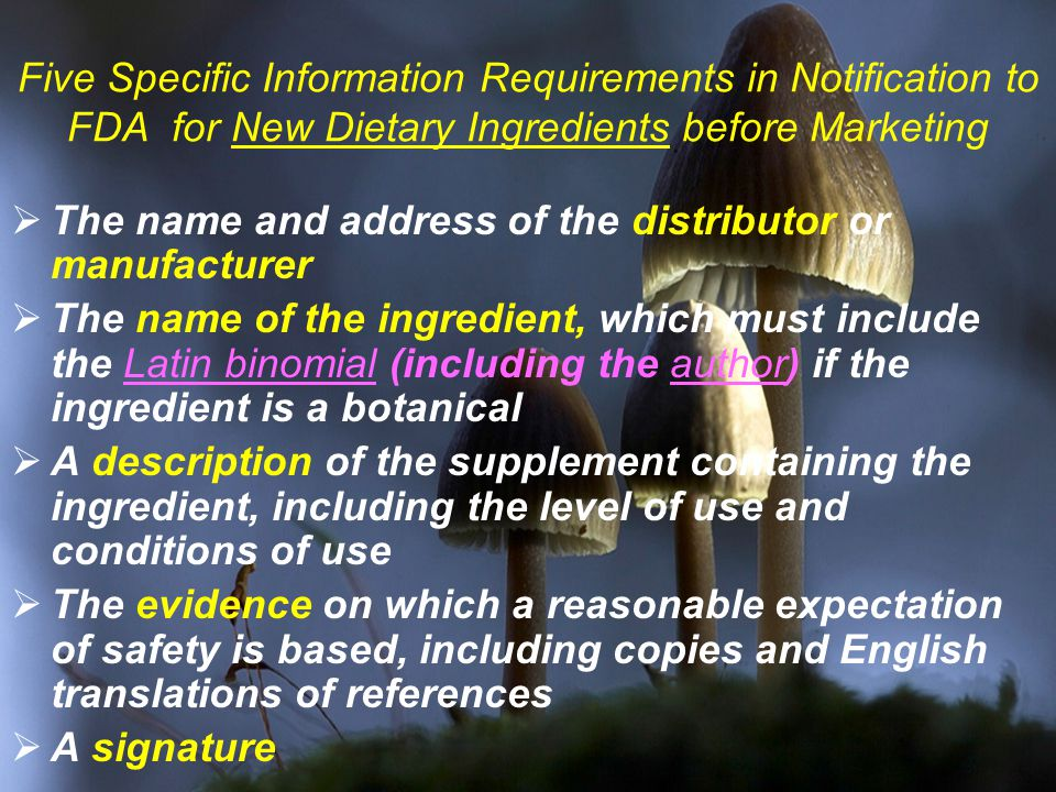 Five Specific Information Requirements in Notification to FDA for New Dietary Ingredients before Marketing  The name and address of the distributor or manufacturer  The name of the ingredient, which must include the Latin binomial (including the author) if the ingredient is a botanical  A description of the supplement containing the ingredient, including the level of use and conditions of use  The evidence on which a reasonable expectation of safety is based, including copies and English translations of references  A signature
