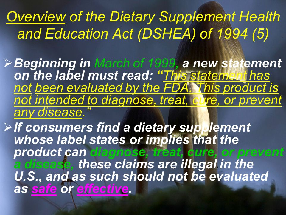 Overview of the Dietary Supplement Health and Education Act (DSHEA) of 1994 (5)  Beginning in March of 1999, a new statement on the label must read: This statement has not been evaluated by the FDA.