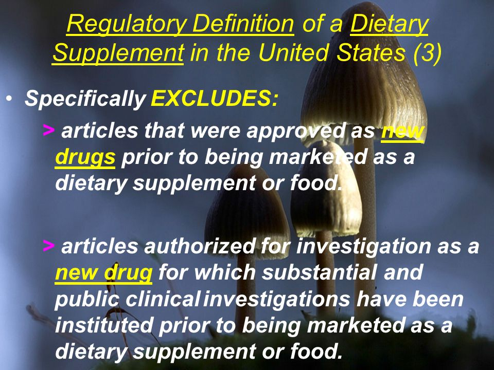 Regulatory Definition of a Dietary Supplement in the United States (3) Specifically EXCLUDES: > articles that were approved as new drugs prior to being marketed as a dietary supplement or food.
