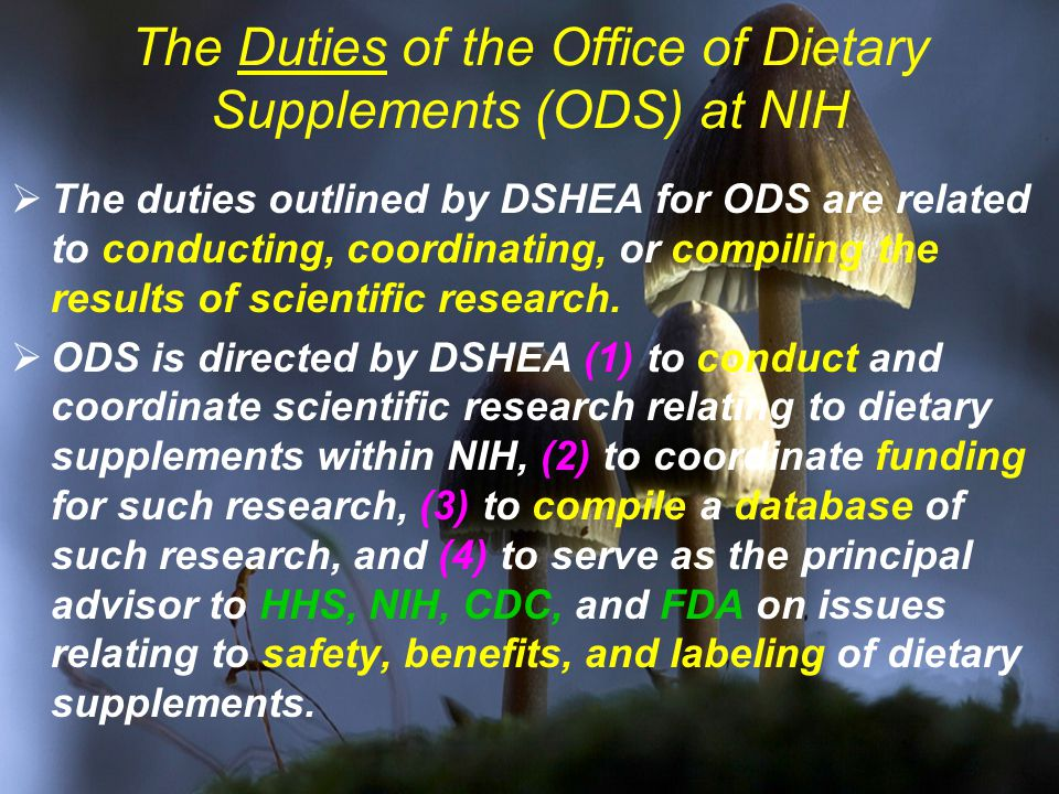 The Duties of the Office of Dietary Supplements (ODS) at NIH  The duties outlined by DSHEA for ODS are related to conducting, coordinating, or compiling the results of scientific research.