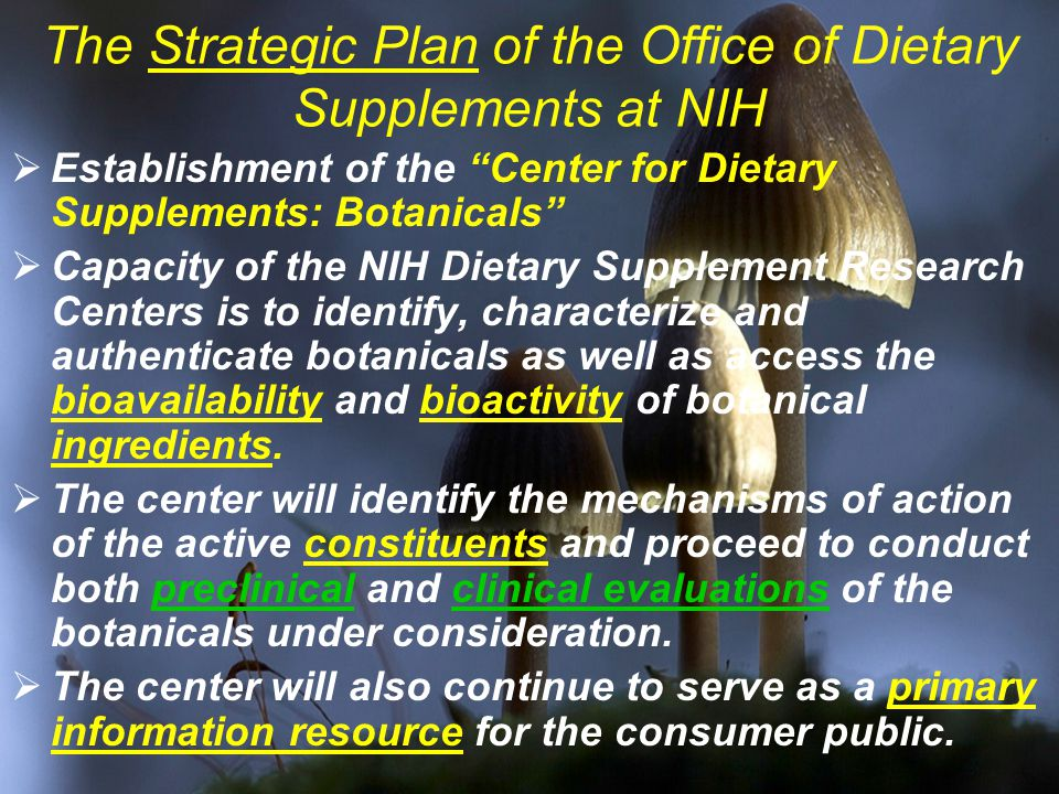 The Strategic Plan of the Office of Dietary Supplements at NIH  Establishment of the Center for Dietary Supplements: Botanicals  Capacity of the NIH Dietary Supplement Research Centers is to identify, characterize and authenticate botanicals as well as access the bioavailability and bioactivity of botanical ingredients.
