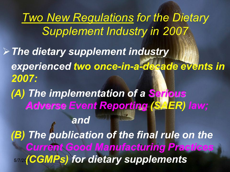 5/7/2015 Two New Regulations for the Dietary Supplement Industry in 2007  The dietary supplement industry experienced two once-in-a-decade events in 2007: Serious Adverse (A) The implementation of a Serious Adverse Event Reporting (SAER) law; and (B) The publication of the final rule on the Current Good Manufacturing Practices (CGMPs) for dietary supplements