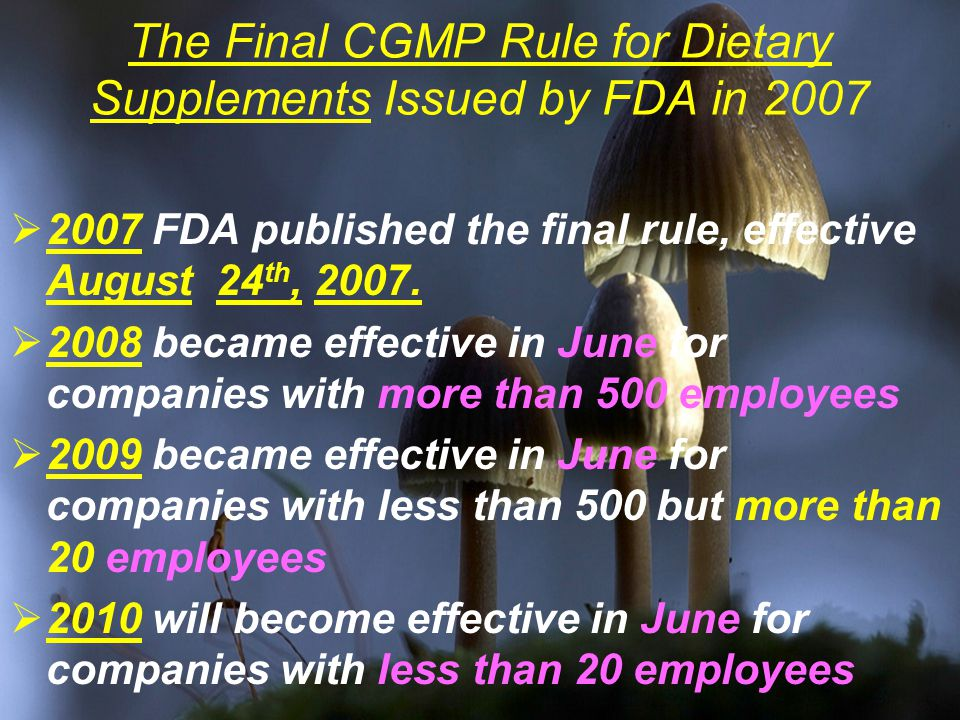 The Final CGMP Rule for Dietary Supplements Issued by FDA in 2007  2007 FDA published the final rule, effective August 24 th, 2007.