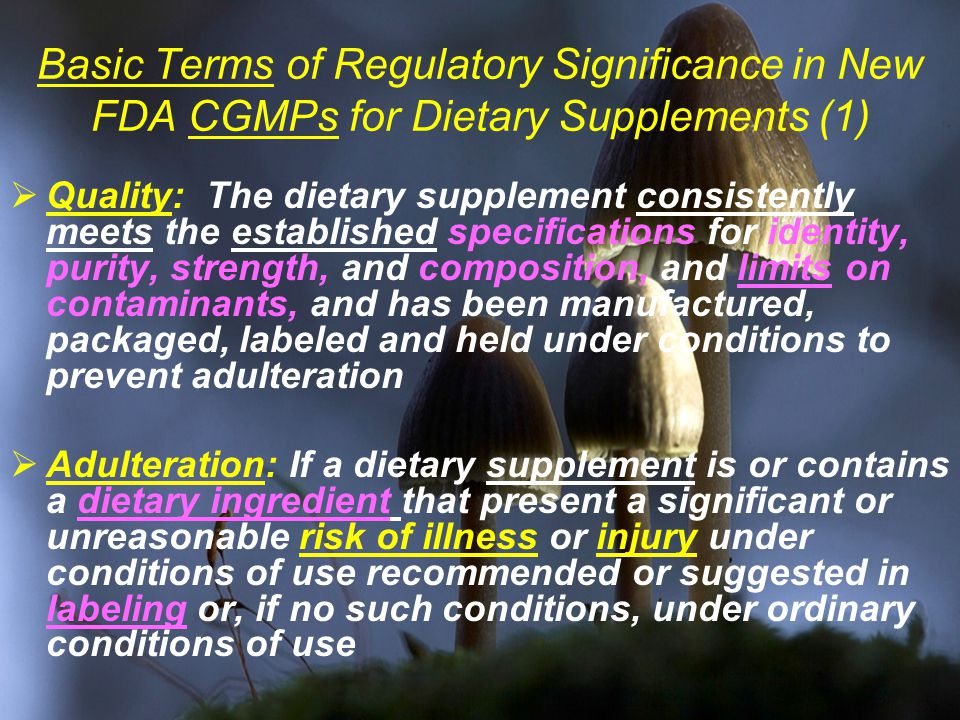 Basic Terms of Regulatory Significance in New FDA CGMPs for Dietary Supplements (1)  Quality: The dietary supplement consistently meets the established specifications for identity, purity, strength, and composition, and limits on contaminants, and has been manufactured, packaged, labeled and held under conditions to prevent adulteration  Adulteration: If a dietary supplement is or contains a dietary ingredient that present a significant or unreasonable risk of illness or injury under conditions of use recommended or suggested in labeling or, if no such conditions, under ordinary conditions of use