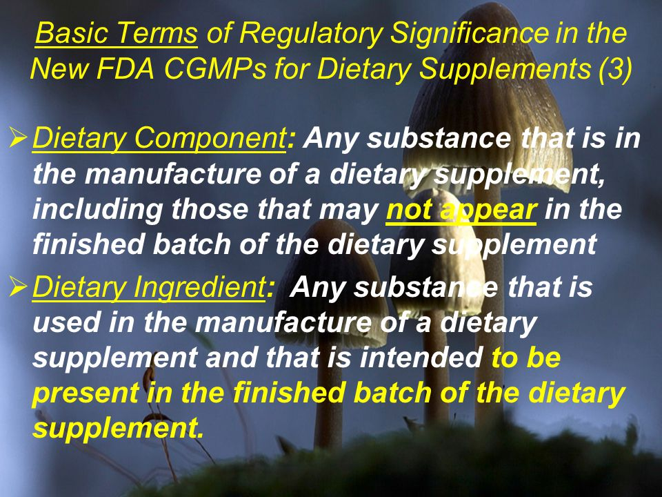 Basic Terms of Regulatory Significance in the New FDA CGMPs for Dietary Supplements (3)  Dietary Component: Any substance that is in the manufacture of a dietary supplement, including those that may not appear in the finished batch of the dietary supplement  Dietary Ingredient: Any substance that is used in the manufacture of a dietary supplement and that is intended to be present in the finished batch of the dietary supplement.