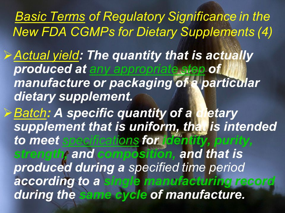 Basic Terms of Regulatory Significance in the New FDA CGMPs for Dietary Supplements (4)  Actual yield: The quantity that is actually produced at any appropriate step of manufacture or packaging of a particular dietary supplement.
