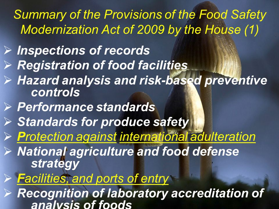Summary of the Provisions of the Food Safety Modernization Act of 2009 by the House (1)  Inspections of records  Registration of food facilities  Hazard analysis and risk-based preventive controls  Performance standards  Standards for produce safety  Protection against international adulteration  National agriculture and food defense strategy  Facilities, and ports of entry  Recognition of laboratory accreditation of analysis of foods