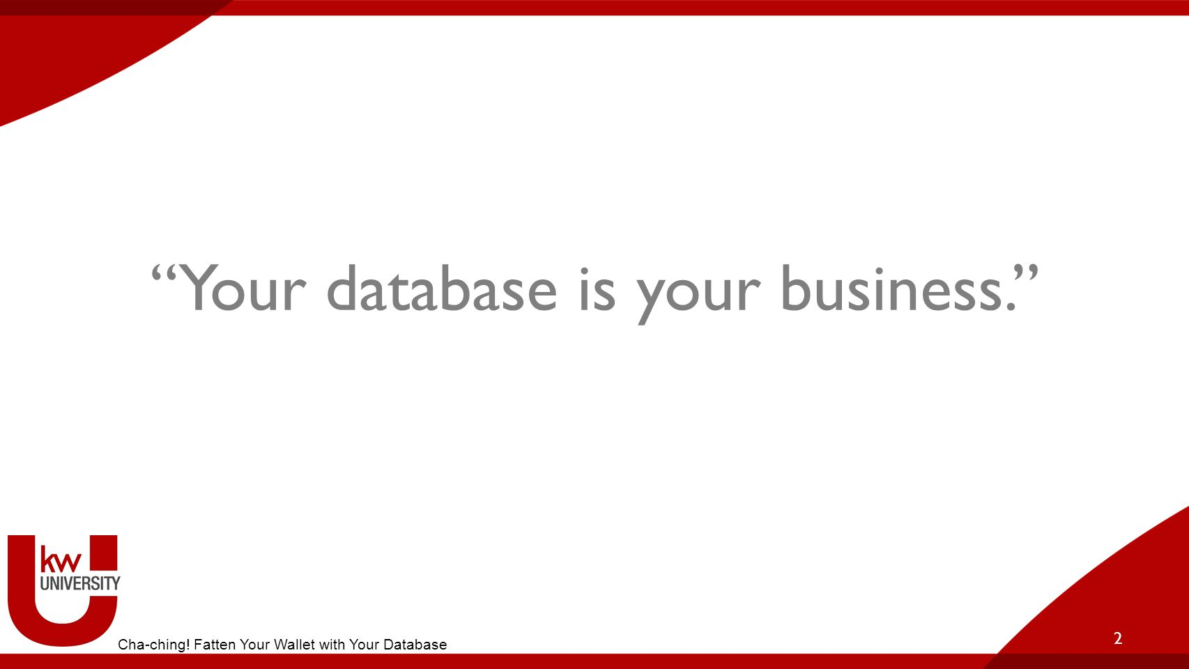 Your database is your business. 2 Cha-ching! Fatten Your Wallet with Your Database