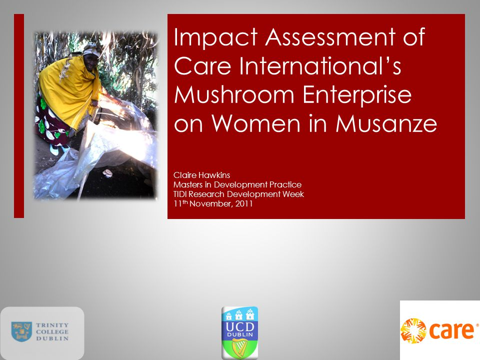 Impact Assessment of Care International's Mushroom Enterprise on Women in Musanze Claire Hawkins Masters in Development Practice TIDI Research Development Week 11 th November, 2011