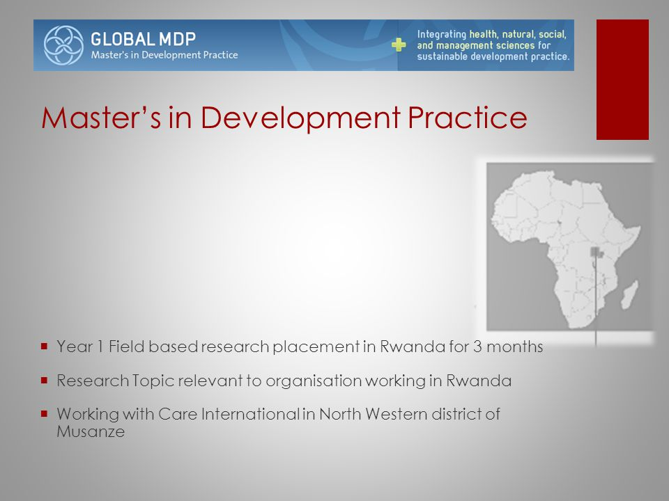 Master's in Development Practice  Year 1 Field based research placement in Rwanda for 3 months  Research Topic relevant to organisation working in R