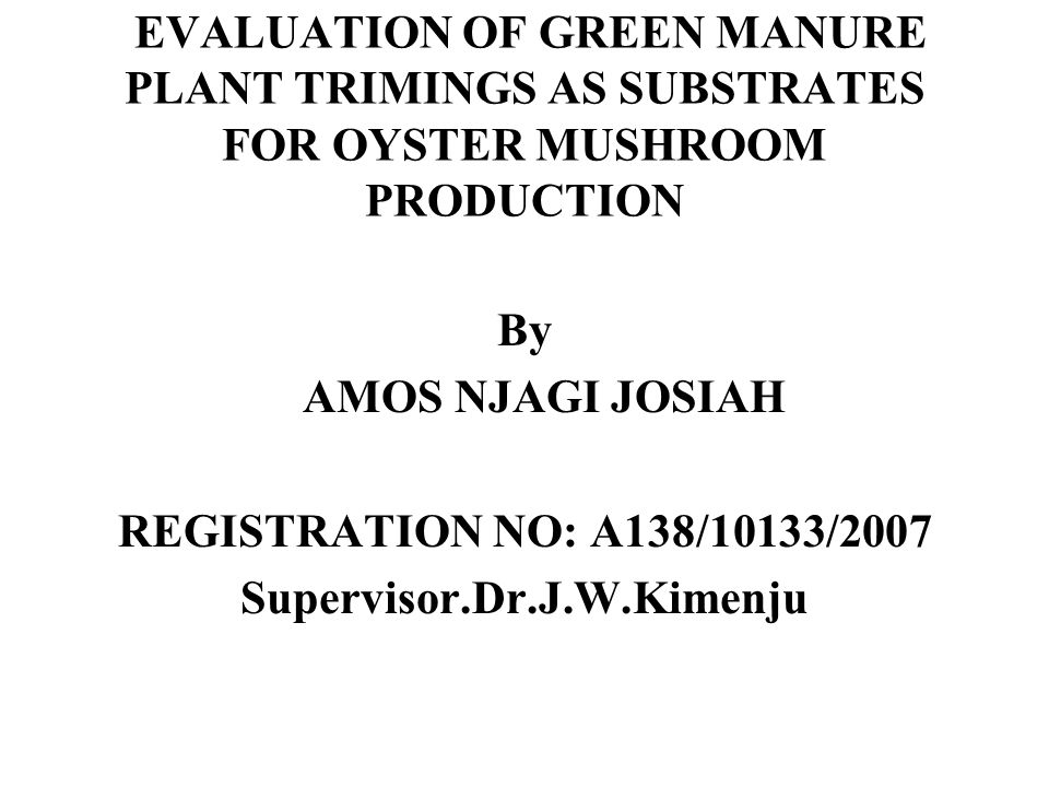 EVALUATION OF GREEN MANURE PLANT TRIMINGS AS SUBSTRATES FOR OYSTER MUSHROOM PRODUCTION By AMOS NJAGI JOSIAH REGISTRATION NO: A138/10133/2007 Supervisor.Dr.J.W.Kimenju