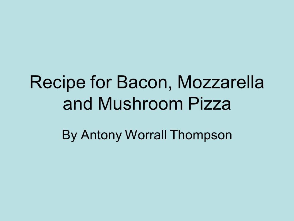 Recipe for Bacon, Mozzarella and Mushroom Pizza By Antony Worrall Thompson