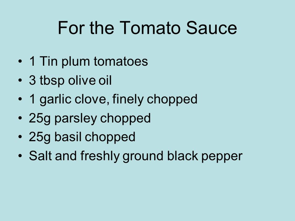 For the Tomato Sauce 1 Tin plum tomatoes 3 tbsp olive oil 1 garlic clove, finely chopped 25g parsley chopped 25g basil chopped Salt and freshly ground black pepper