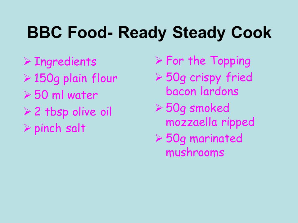 BBC Food- Ready Steady Cook  Ingredients  150g plain flour  50 ml water  2 tbsp olive oil  pinch salt  For the Topping  50g crispy fried bacon