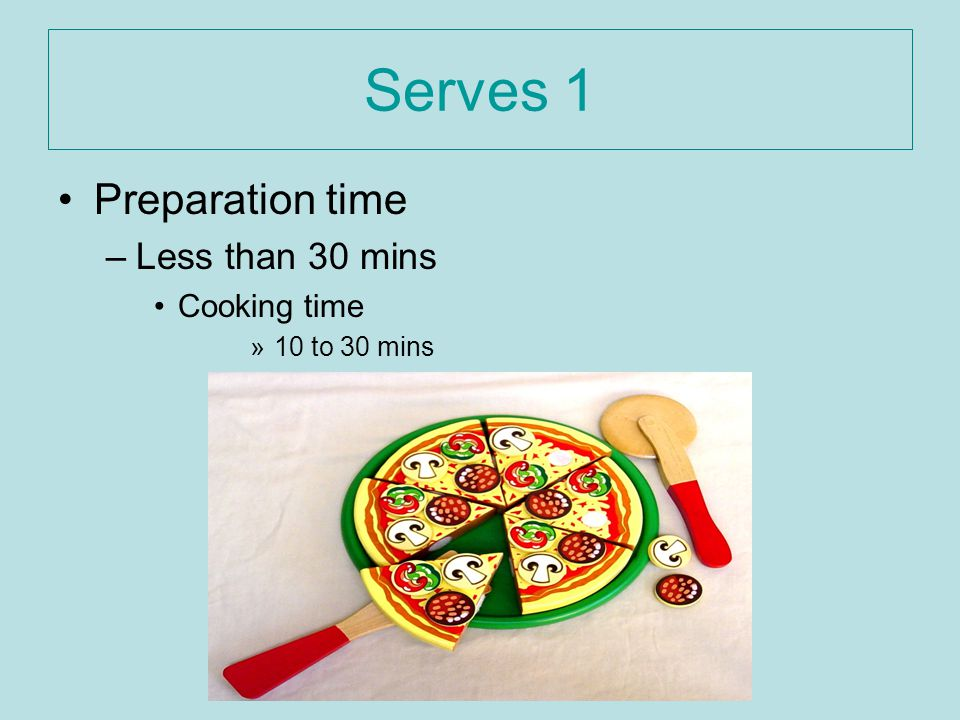 Serves 1 Preparation time –Less than 30 mins Cooking time »10 to 30 mins