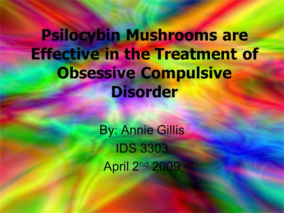 Psilocybin Mushrooms are Effective in the Treatment of Obsessive Compulsive Disorder By: Annie Gillis IDS 3303 April 2 nd 2009