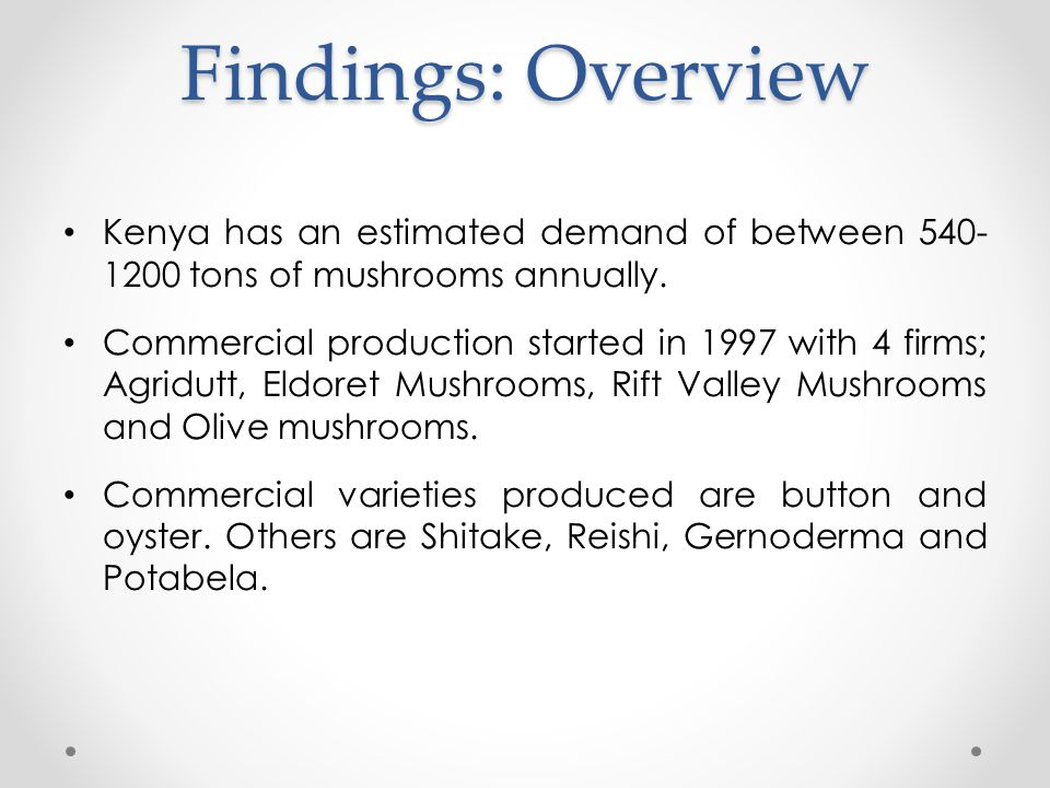 Findings: Overview Kenya has an estimated demand of between 540- 1200 tons of mushrooms annually. Commercial production started in 1997 with 4 firms;