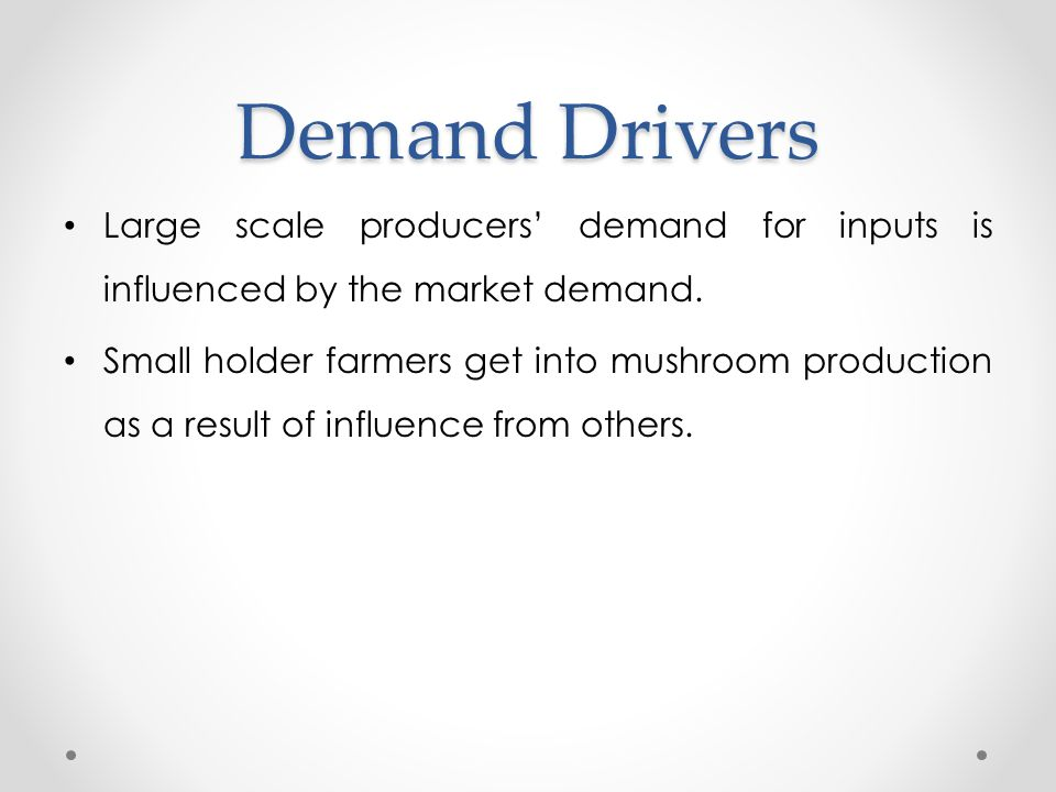 Demand Drivers Large scale producers' demand for inputs is influenced by the market demand. Small holder farmers get into mushroom production as a res
