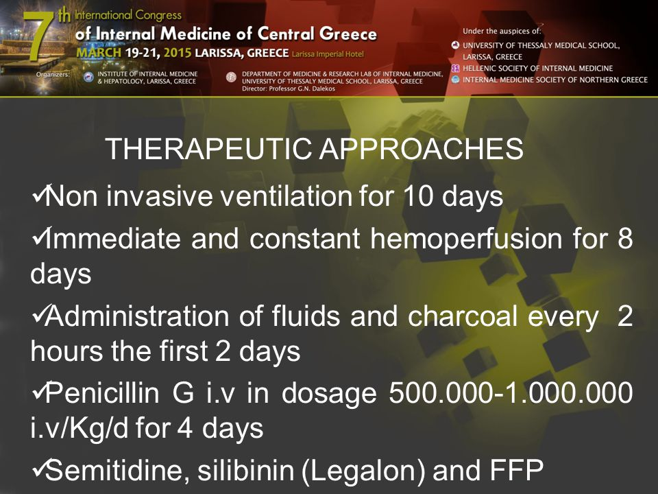 THERAPEUTIC APPROACHES Non invasive ventilation for 10 days Immediate and constant hemoperfusion for 8 days Administration of fluids and charcoal every 2 hours the first 2 days Penicillin G i.v in dosage 500.000-1.000.000 i.v/Kg/d for 4 days Semitidine, silibinin (Legalon) and FFP