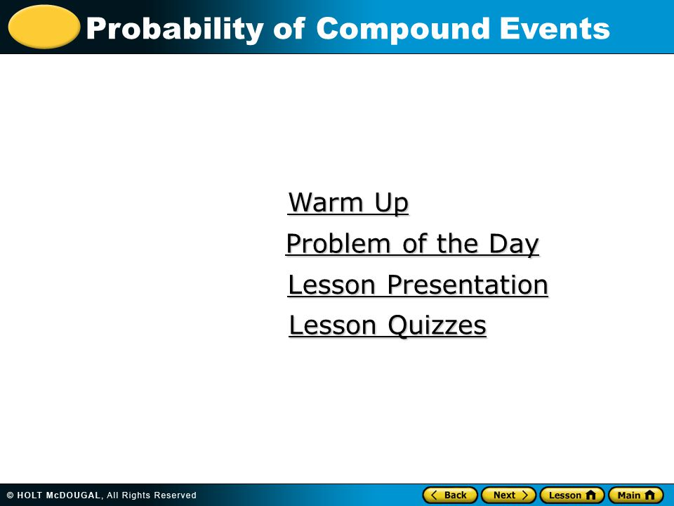 Probability of Compound Events Warm Up Warm Up Lesson Presentation Lesson Presentation Problem of the Day Problem of the Day Lesson Quizzes Lesson Quizzes