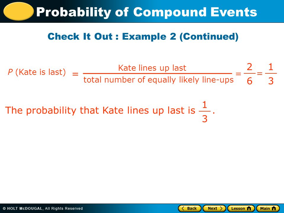 Probability of Compound Events = P (Kate is last) = Kate lines up last total number of equally likely line-ups 2 6 1 3 = The probability that Kate lines up last is.