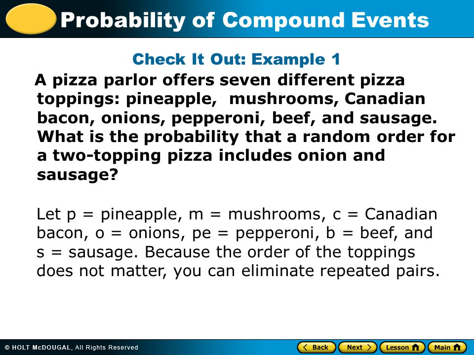 Probability of Compound Events Check It Out: Example 1 A pizza parlor offers seven different pizza toppings: pineapple, mushrooms, Canadian bacon, onions, pepperoni, beef, and sausage.