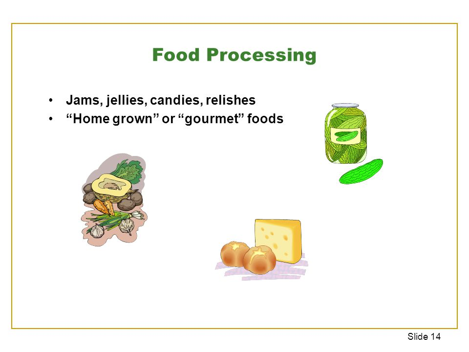Slide 14 Jams, jellies, candies, relishes Home grown or gourmet foods Food Processing