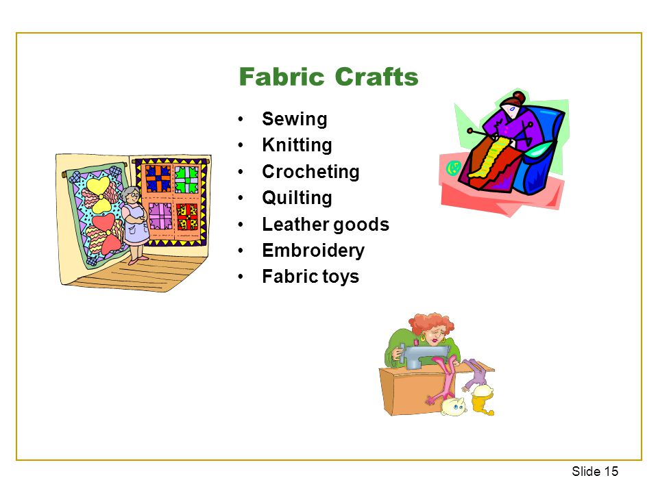 Slide 15 Sewing Knitting Crocheting Quilting Leather goods Embroidery Fabric toys Fabric Crafts
