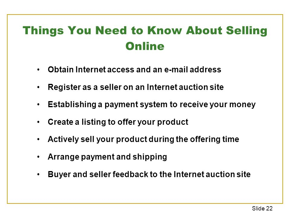 Slide 22 Things You Need to Know About Selling Online Obtain Internet access and an e-mail address Register as a seller on an Internet auction site Establishing a payment system to receive your money Create a listing to offer your product Actively sell your product during the offering time Arrange payment and shipping Buyer and seller feedback to the Internet auction site