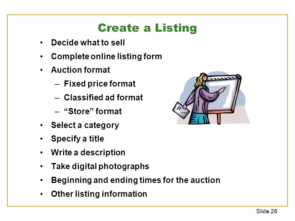 Slide 26 Create a Listing Decide what to sell Complete online listing form Auction format –Fixed price format –Classified ad format – Store format Select a category Specify a title Write a description Take digital photographs Beginning and ending times for the auction Other listing information