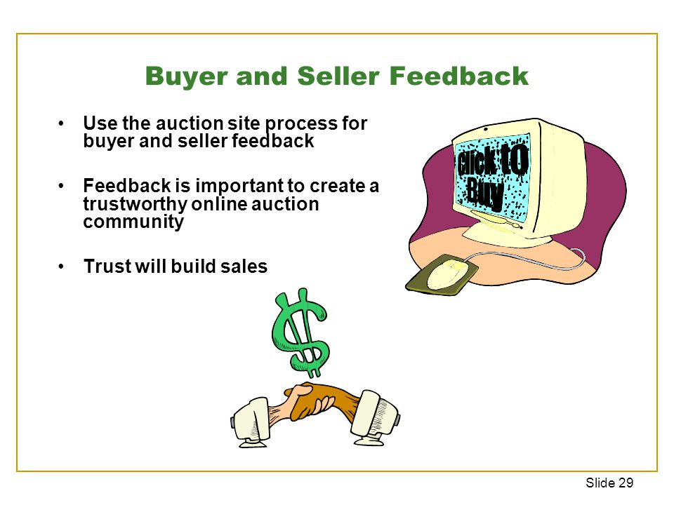 Slide 29 Buyer and Seller Feedback Use the auction site process for buyer and seller feedback Feedback is important to create a trustworthy online auction community Trust will build sales