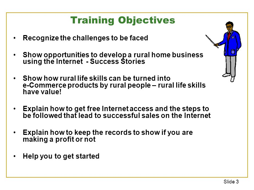 Slide 3 Training Objectives Recognize the challenges to be faced Show opportunities to develop a rural home business using the Internet - Success Stories Show how rural life skills can be turned into e-Commerce products by rural people – rural life skills have value.